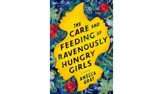 ​The Care and Feeding of Ravenously Hungry Girls by Anissa Gray